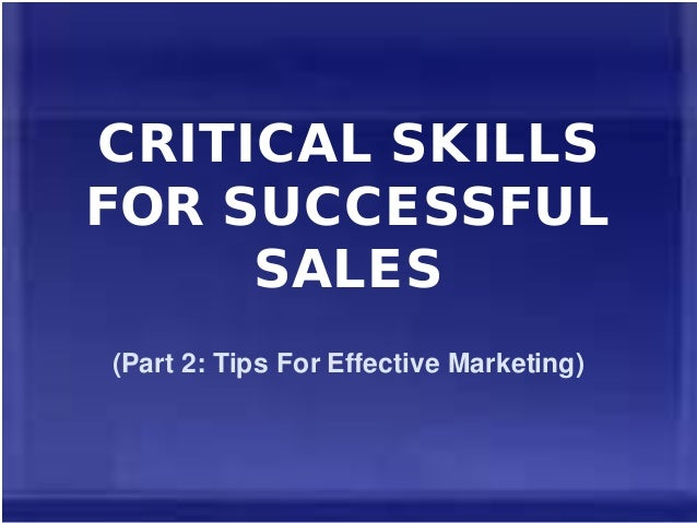 CRITICAL SKILLS FOR SUCCESSFUL SALES (Part 2: Tips For Effective Marketing)