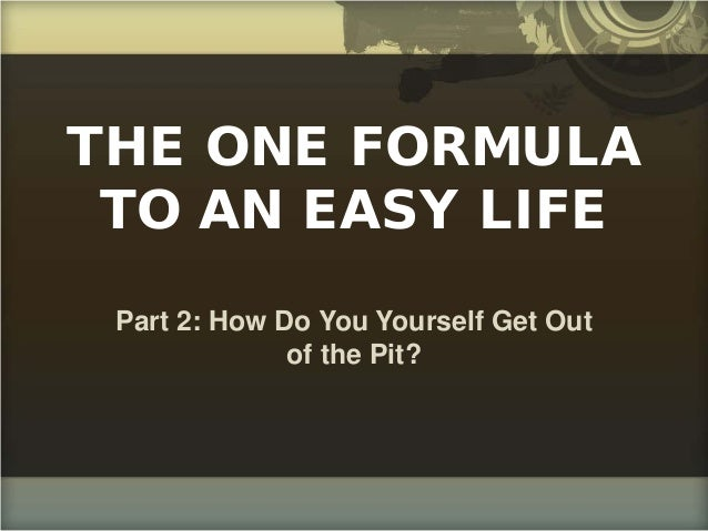 THE ONE FORMULA TO AN EASY LIFE Part 2: How Do You Yourself Get Out of the Pit?