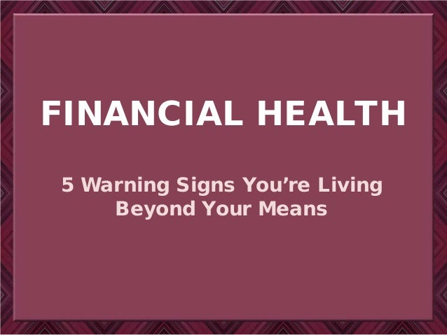 FINANCIAL HEALTH 5 Warning Signs You're Living Beyond Your Means