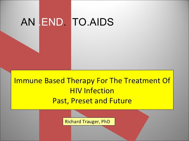 AN  .END .  TO.AIDS Immune Based Therapy For The Treatment Of HIV Infection Past, Preset and Future Richard Trauger, PhD