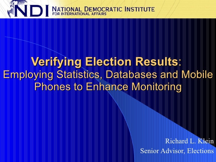 Verifying Election Results :  Employing Statistics, Databases and Mobile Phones to Enhance Monitoring Richard L. Klein Sen...