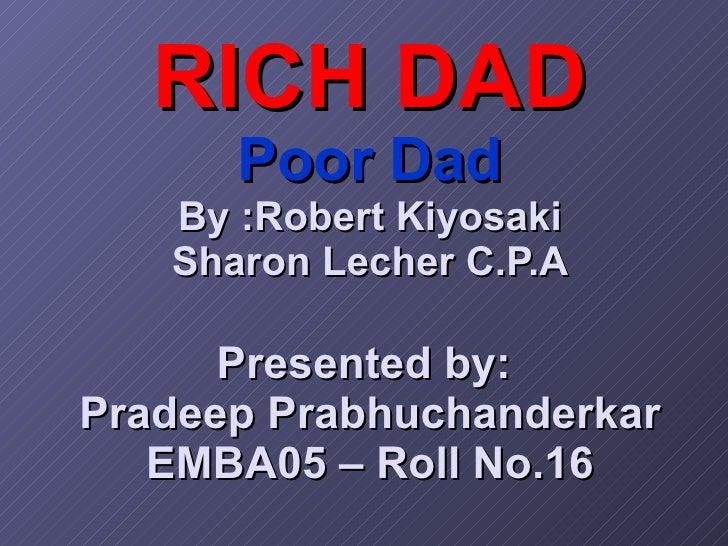 RICH DAD Poor Dad By :Robert Kiyosaki Sharon Lecher C.P.A Presented by:  Pradeep Prabhuchanderkar EMBA05 – Roll No.16