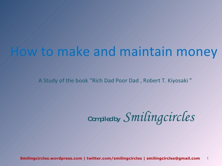 "How to make and maintain money A Study of the book ""Rich Dad Poor Dad , Robert T. Kiyosaki ""  Compiled by  Smilingcircles ..."