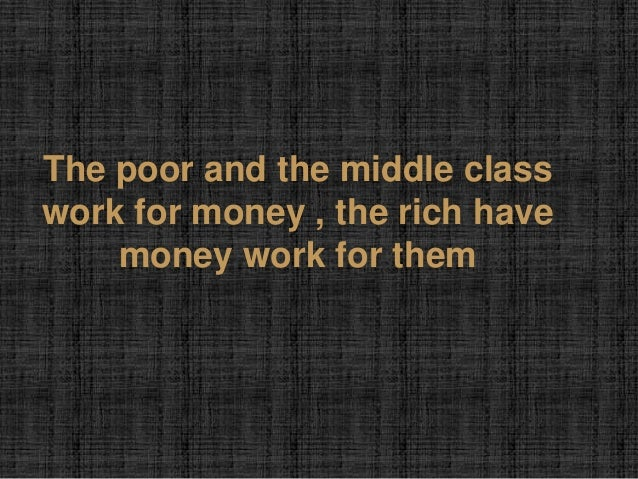 The poor and the middle classwork for money , the rich have    money work for them