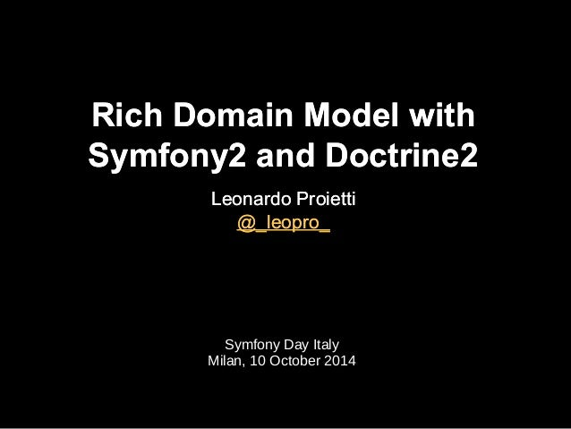 Rich Domain Model with  Symfony2 and Doctrine2  Leonardo Proietti  @_leopro_  Symfony Day Italy  Milan, 10 October 2014