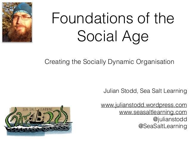 Foundations of the Social Age Julian Stodd, Sea Salt Learning www.julianstodd.wordpress.com www.seasaltlearning.com @julia...