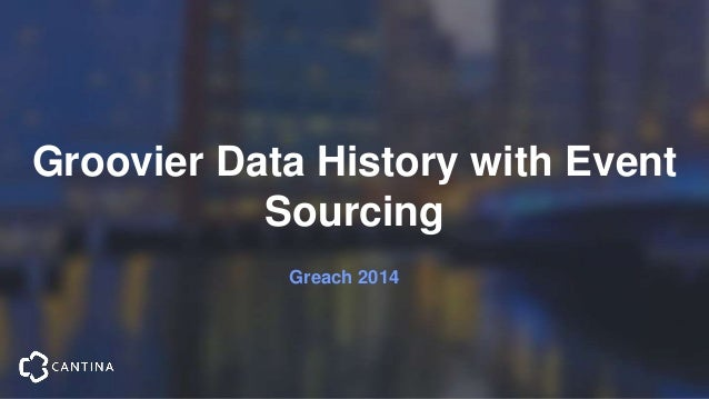 Groovier Data History with Event Sourcing Greach 2014