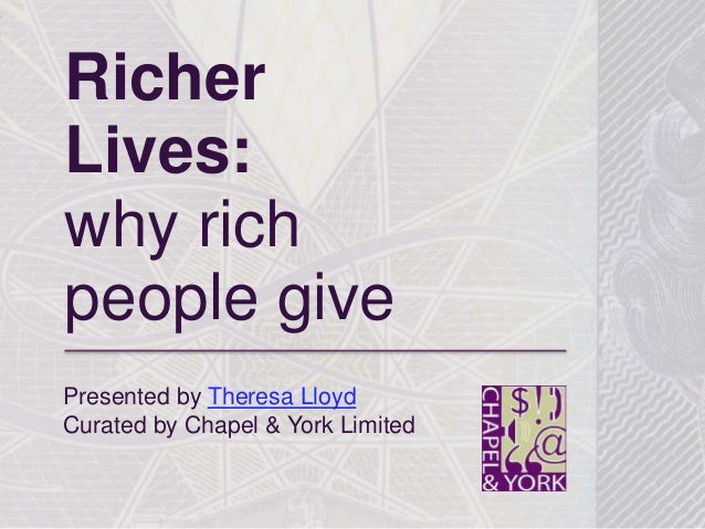 Richer Lives: why rich people give Presented by Theresa Lloyd Curated by Chapel & York Limited