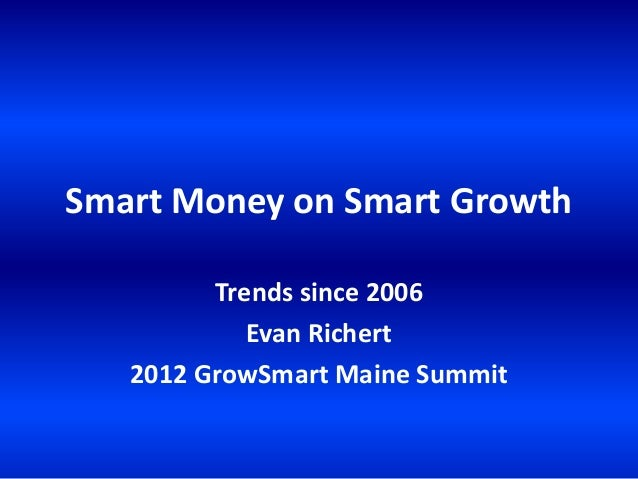 Smart Money on Smart Growth         Trends since 2006            Evan Richert   2012 GrowSmart Maine Summit