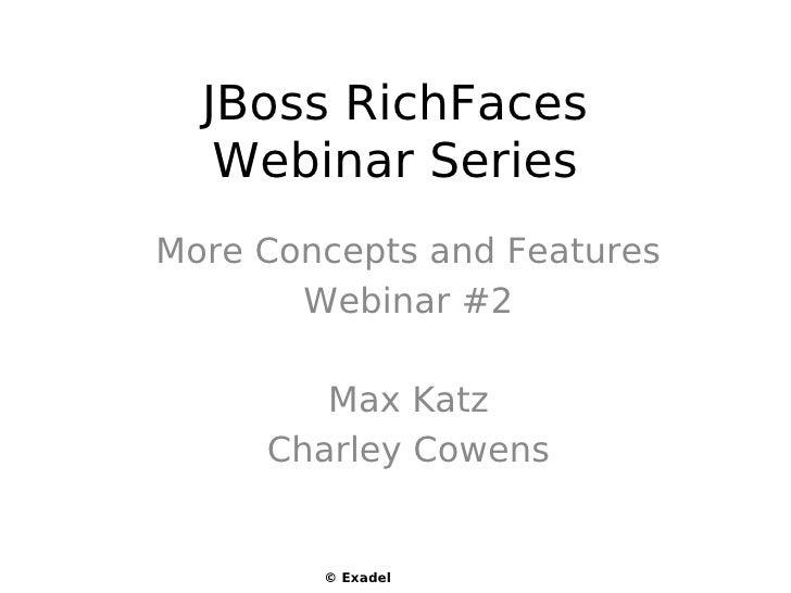 JBoss RichFaces    Webinar Series More Concepts and Features        Webinar #2          Max Katz      Charley Cowens      ...