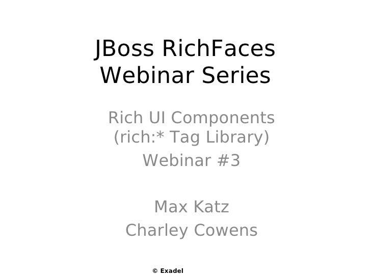 JBoss RichFaces  Webinar Series  Rich UI Components  (rich:* Tag Library)      Webinar #3        Max Katz    Charley Cowen...