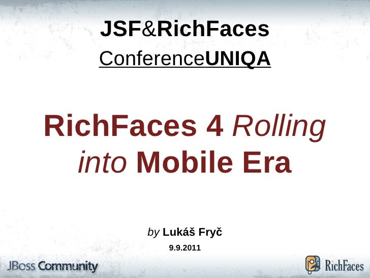 JSF & RichFaces Conference UNIQA RichFaces 4  Rolling into  Mobile Era by  Lukáš Fryč 9.9.2011