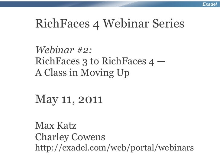 ExadelRichFaces 4 Webinar SeriesWebinar #2:RichFaces 3 to RichFaces 4 —A Class in Moving UpMay 11, 2011Max KatzCharley Cow...