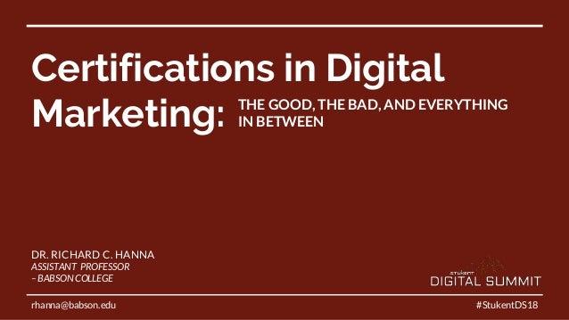 Certifications in Digital Marketing: #StukentDS18 DR. RICHARD C. HANNA ASSISTANT PROFESSOR – BABSON COLLEGE rhanna@babson....