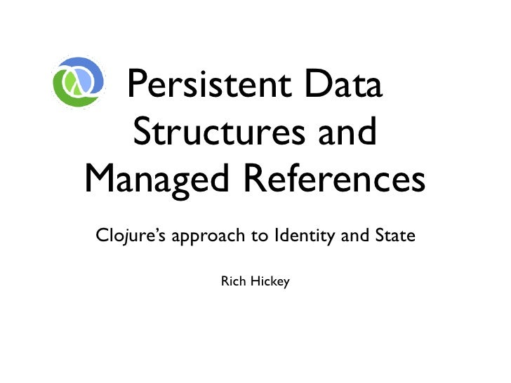 Persistent Data   Structures and Managed References Clojure's approach to Identity and State                 Rich Hickey