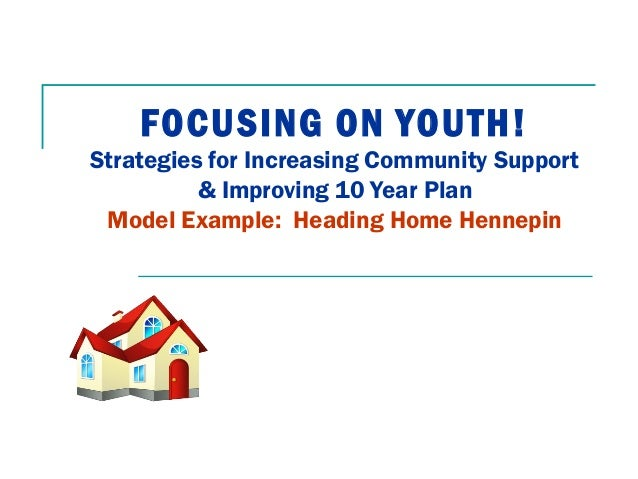 FOCUSING ON YOUTH! Strategies for Increasing Community Support & Improving 10 Year Plan Model Example: Heading Home Hennep...