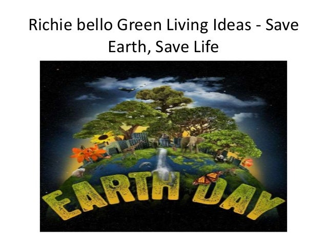 Richie bello green living ideas save earth save life