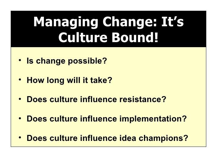 Managing Change: It's Culture Bound! <ul><li>Is change possible? </li></ul><ul><li>How long will it take? </li></ul><ul><l...