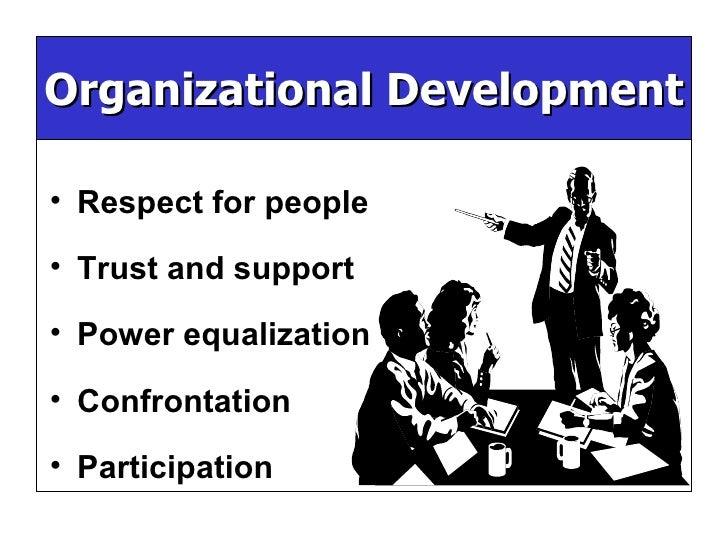 Organizational Development <ul><li>Respect for people </li></ul><ul><li>Trust and support </li></ul><ul><li>Power equaliza...