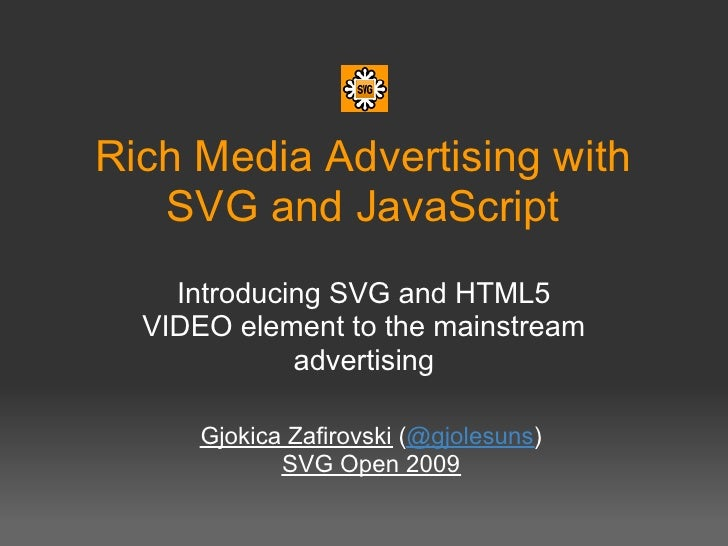 Rich Media Advertising with    SVG and JavaScript     Introducing SVG and HTML5   VIDEO element to the mainstream         ...