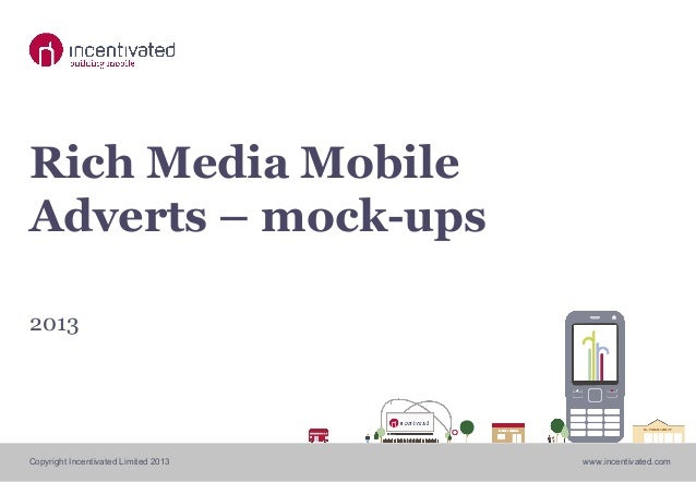 Copyright Incentivated Limited 2013 www.incentivated.com Rich Media Mobile Adverts – mock-ups 2013