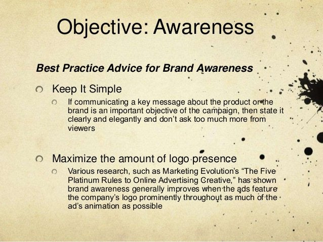 Objective: AwarenessBest Practice Advice for Brand Awareness   Keep It Simple      If communicating a key message about th...