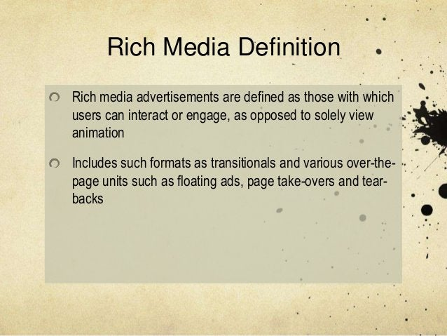 Rich Media DefinitionRich media advertisements are defined as those with whichusers can interact or engage, as opposed to ...