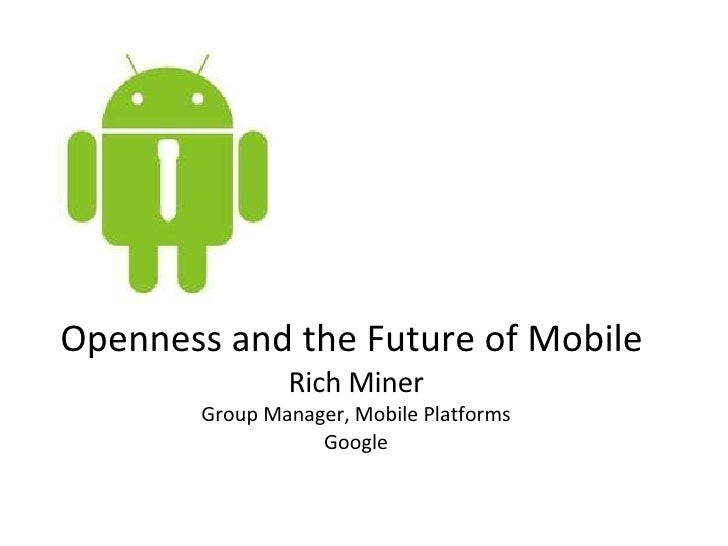 Openness and the Future of Mobile  Rich Miner Group Manager, Mobile Platforms Google