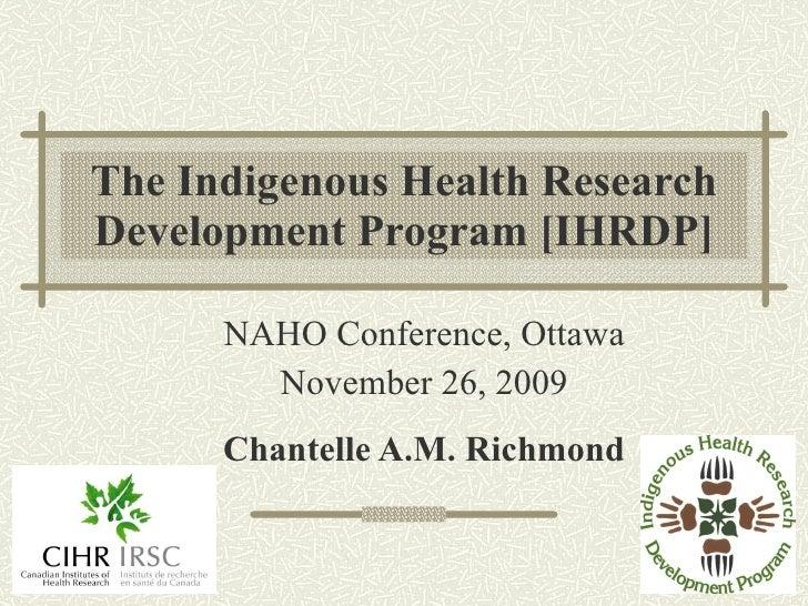 The Indigenous Health Research Development Program [IHRDP] NAHO Conference, Ottawa November 26, 2009 Chantelle A.M. Richmond