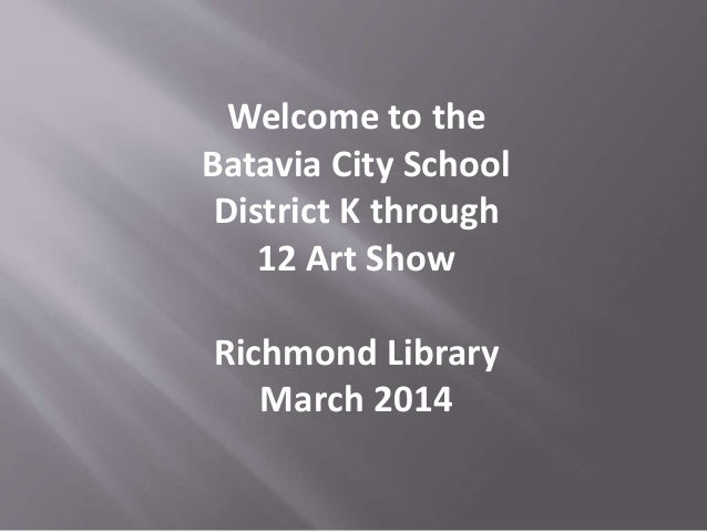 Welcome to the Batavia City School District K through 12 Art Show Richmond Library March 2014