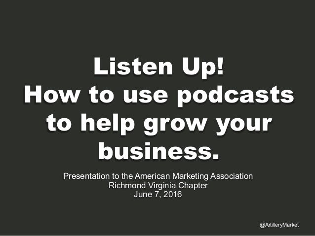 Listen Up! How to use podcasts to help grow your business. Presentation to the American Marketing Association Richmond Vir...