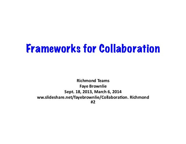 Frameworks for Collaboration Richmond  Teams   Faye  Brownlie   Sept.  18,  2013,  March  6,  2014   w...