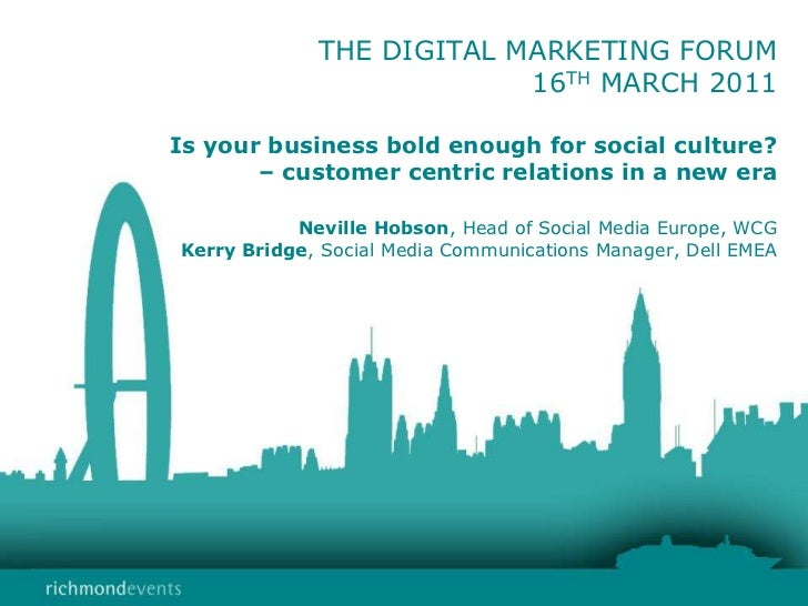 THE DIGITAL MARKETING FORUM16TH MARCH 2011Is your business bold enough for social culture?      – customer centric relatio...