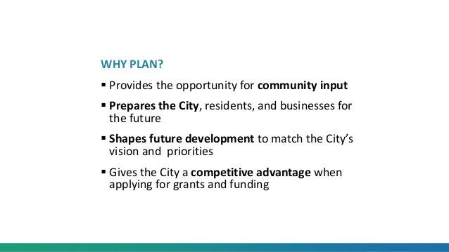 WHY PLAN?  Provides the opportunity for community input  Prepares the City, residents, and businesses for the future  S...