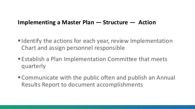 Implementing a Master Plan — Structure — Action Identify the actions for each year, review Implementation Chart and assig...