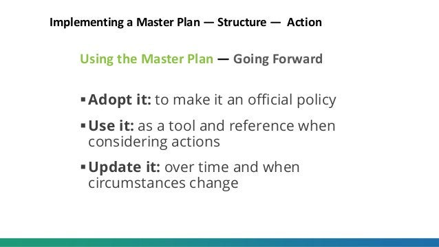 Using the Master Plan — Going Forward Adopt it: to make it an official policy Use it: as a tool and reference when consi...