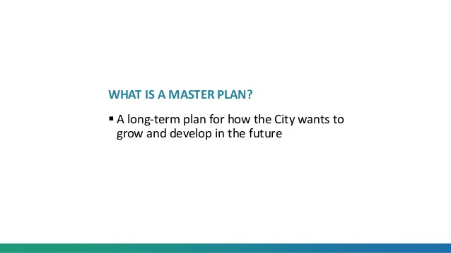 WHAT IS A MASTER PLAN?  A long-term plan for how the City wants to grow and develop in the future