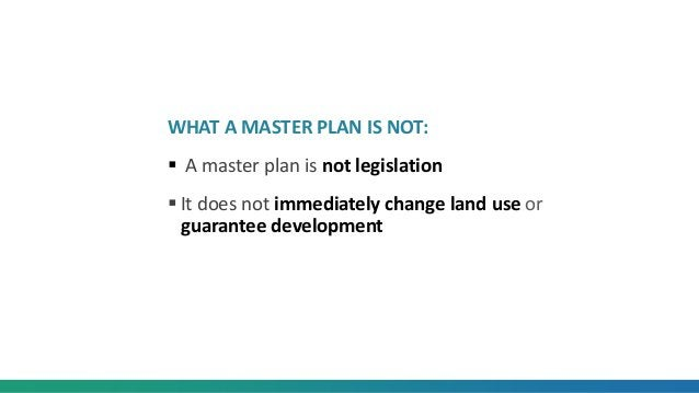 WHAT A MASTER PLAN IS NOT:  A master plan is not legislation  It does not immediately change land use or guarantee devel...