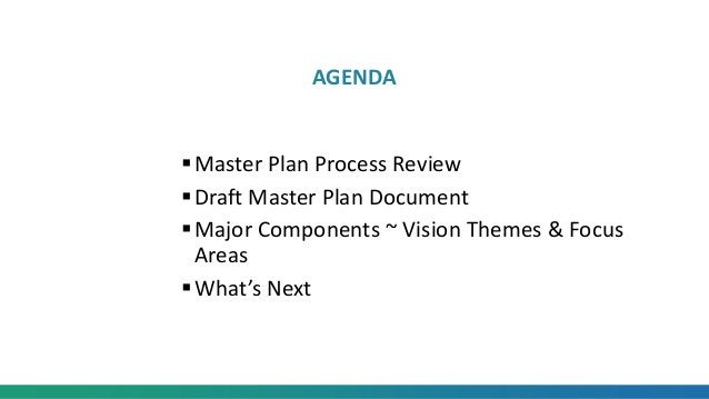 Master Plan Process Review Draft Master Plan Document Major Components ~ Vision Themes & Focus Areas What's Next AGENDA