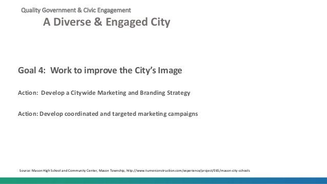 Quality Government & Civic Engagement A Diverse & Engaged City Goal 4: Work to improve the City's Image Action: Develop a ...