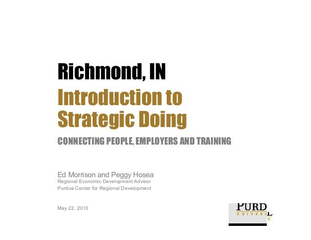 Richmond, IN Introduction to Strategic Doing CONNECTING PEOPLE, EMPLOYERS AND TRAINING  Ed Morrison and Peggy Hosea  Regio...
