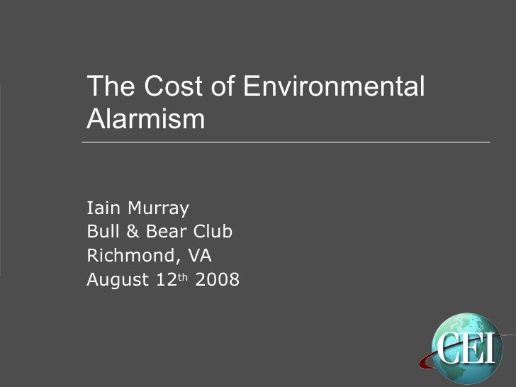 The Cost of Environmental Alarmism Iain Murray Bull & Bear Club Richmond, VA August 12 th  2008