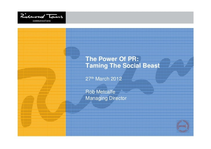 The Power Of PR:Taming The Social Beast27th March 2012Rob MetcalfeManaging Director