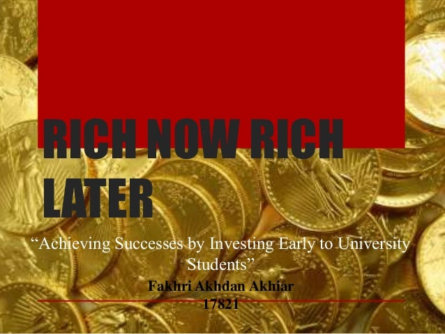 """RICH NOW RICH LATER """"Achieving Successes by Investing Early to University Students"""" Fakhri Akhdan Akhiar 17821"""
