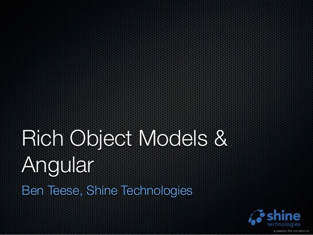 Rich Object Models & Angular Ben Teese, Shine Technologies