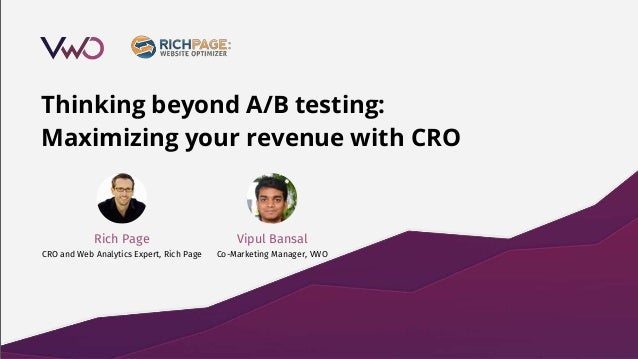 Thinking beyond A/B testing: Maximizing your revenue with CRO Vipul Bansal Co-Marketing Manager, VWO Rich Page CRO and Web...