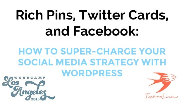 Rich Pins, Twitter Cards, and Facebook: HOW TO SUPER-CHARGE YOUR SOCIAL MEDIA STRATEGY WITH WORDPRESS
