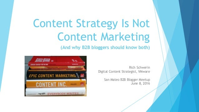Content Strategy Is Not Content Marketing (And why B2B bloggers should know both) Rich Schwerin Digital Content Strategist...