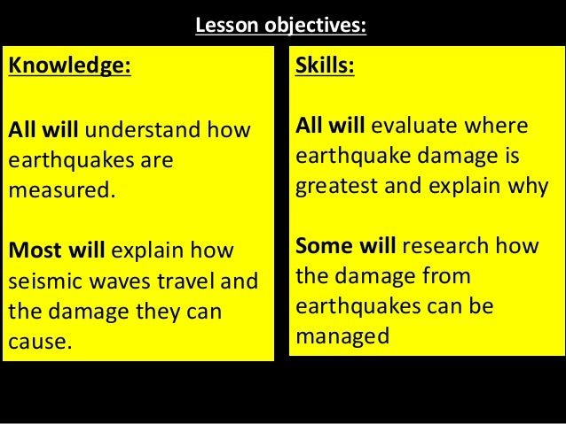 Lesson objectives: Knowledge: All will understand how earthquakes are measured. Most will explain how seismic waves travel...