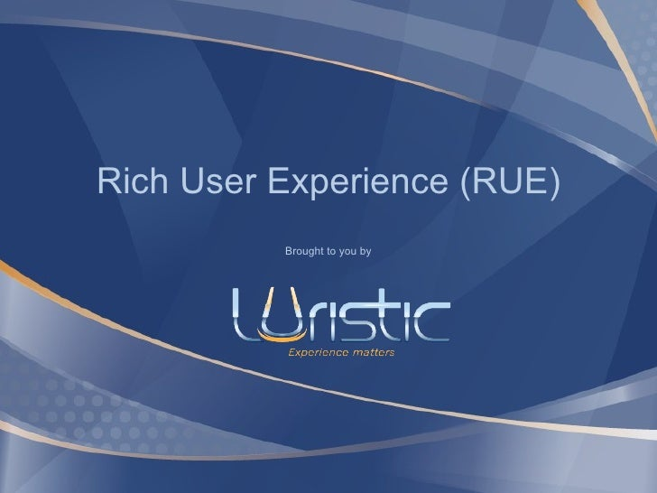 Rich User Experience (RUE) Brought to you by